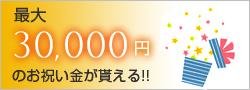 最大30000円のお祝い金がもらえる!!
